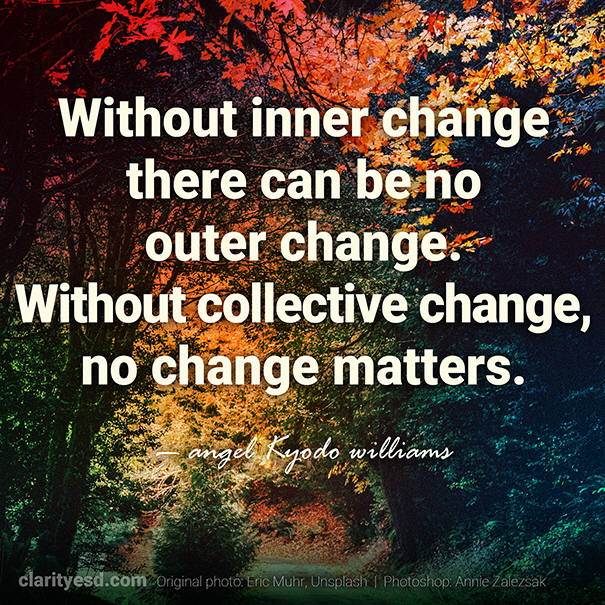 Without inner change there can be no outer change. Without collective change, no change matters.