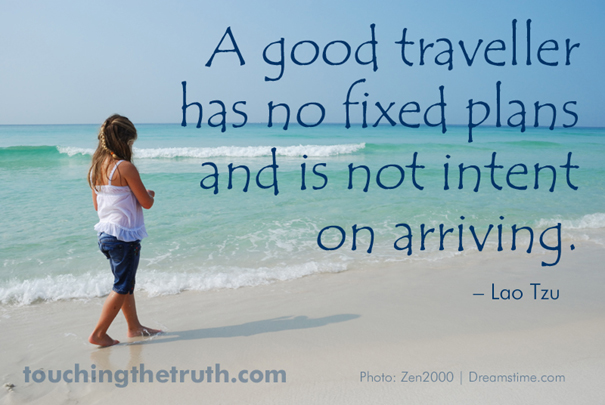 A good traveller has no fixed plans and is not intent on arriving.
