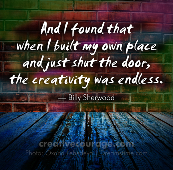 And I found that when I built my own place and just shut the door, the creativity was endless.