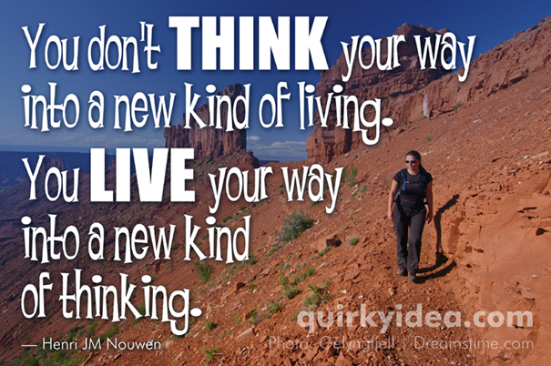 You don't think your way into a new kind of living. You live your way into a new kind of thinking.