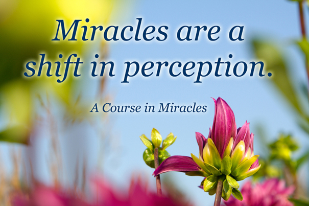 Miracles are a shift in perception.