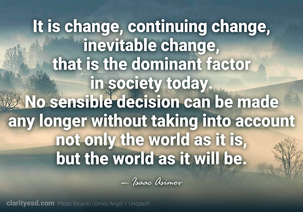It is change, continuing change, inevitable change, that is the dominant factor in society today. No sensible decision can be made any longer without taking into account not only the world as it is, but the world as it will be.