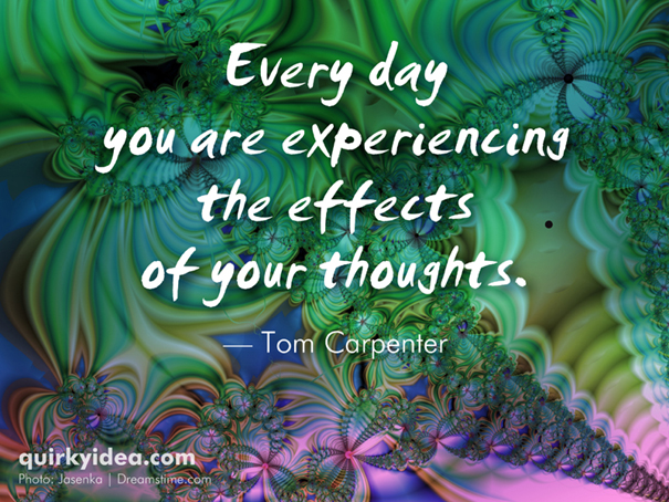 Every day you are experiencing the effects of your thoughts.