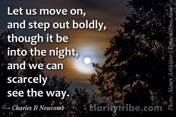 Let us move on, and step out boldly, though it be into the night, and we can scarcely see the way.