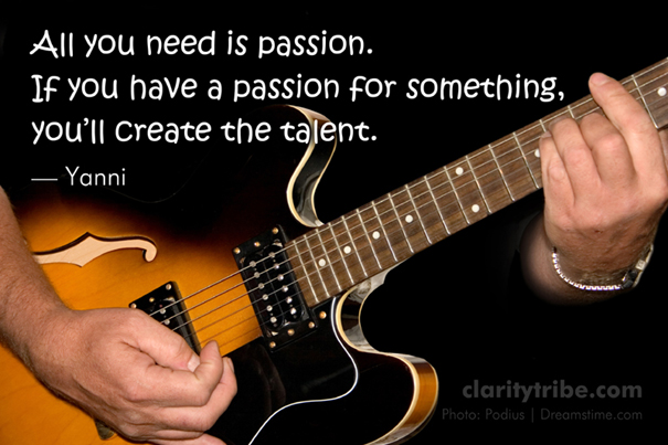 If you have a passion for something, you'll create the talent.