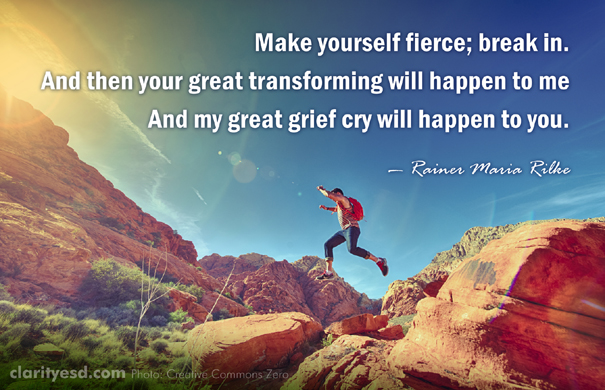 Make yourself fierce; break in. And then your great transforming will happen to me And my great grief cry will happen to you.