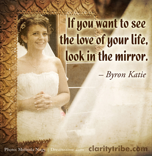 If you want to see the love of your life, look in the mirror.