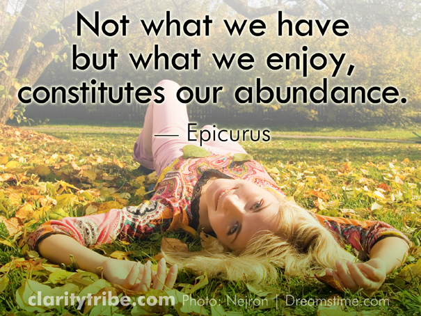 Not what we have but what we enjoy, constitutes our abundance