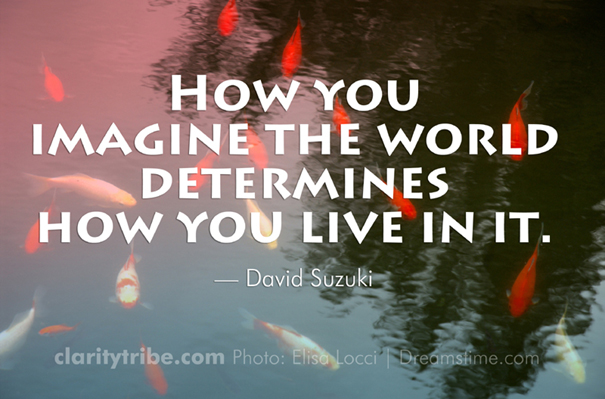 How you imagine the world determines how you live in it.
