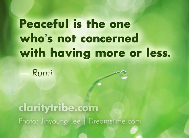 Peaceful is the one who's not concerned with having more or less. - Rumi