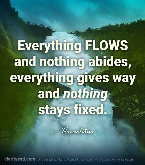 Everything flows and nothing abides, everything gives way and nothing stays fixed.