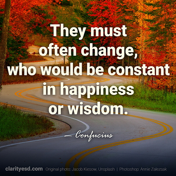 They must often change, who would be constant in happiness or wisdom.